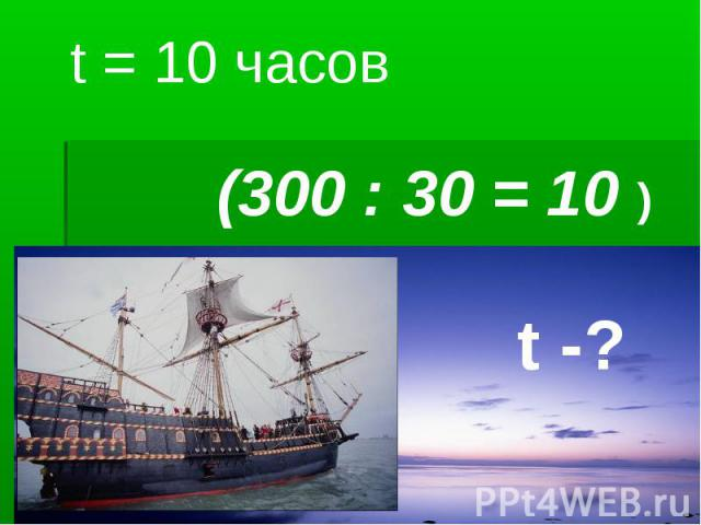 t = 10 часов (300 : 30 = 10 ) t -?