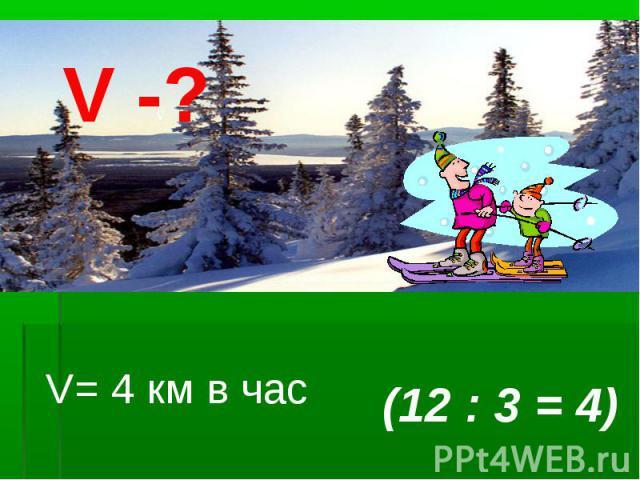 V= 4 км в час (12 : 3 = 4) v V -?