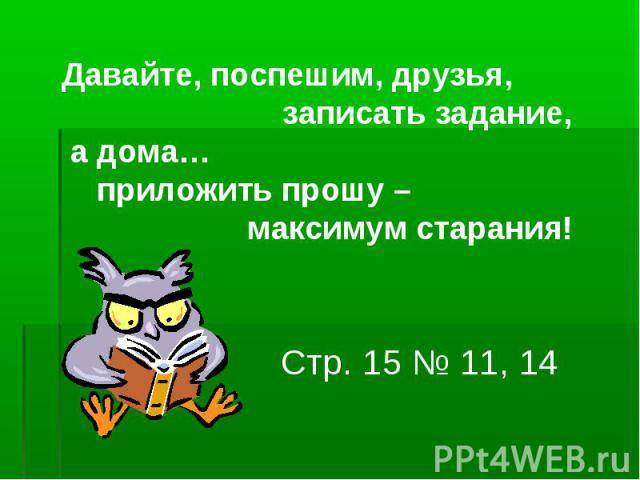 Давайте, поспешим, друзья, записать задание, а дома… приложить прошу – максимум старания! Стр. 15 № 11, 14