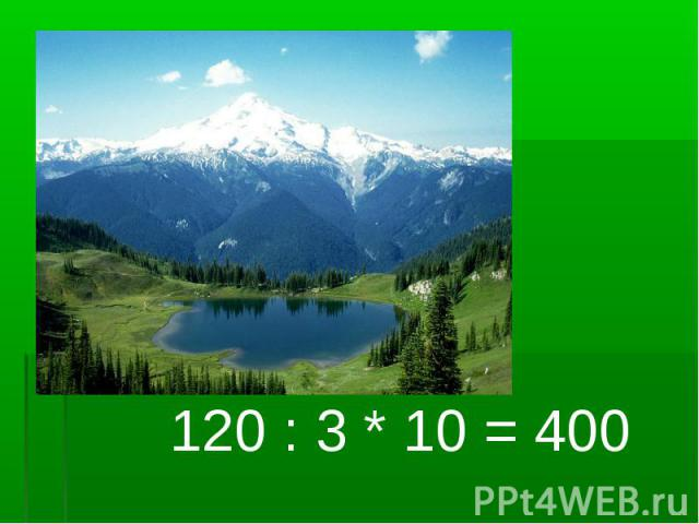 120 : 3 * 10 = 400