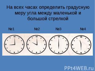 На всех часах определить градусную меру угла между маленькой и большой стрелкой