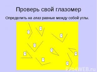 Проверь свой глазомер Определить на глаз равные между собой углы. 1 4 5 7 6 2 3