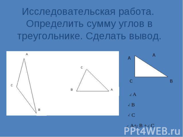 Исследовательская работа. Определить сумму углов в треугольнике. Сделать вывод. А С В С А С В А В А В С A+ B + C А