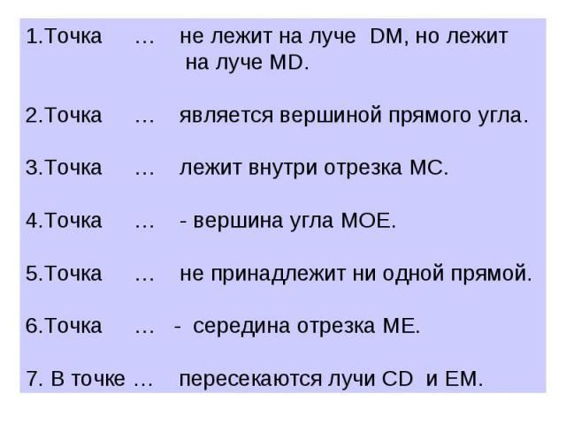 1.Точка … не лежит на луче DM, но лежит на луче MD. 2.Точка … является вершиной прямого угла. 3.Точка … лежит внутри отрезка MC. 4.Точка … - вершина угла MOE. 5.Точка … не принадлежит ни одной прямой. 6.Точка … - середина отрезка МЕ. 7. В точке … пе…