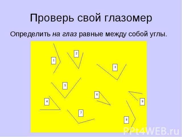 Проверь свой глазомер Определить на глаз равные между собой углы. 1 4 5 7 6 2 3 9 8