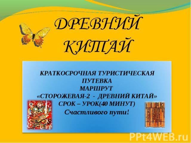 КРАТКОСРОЧНАЯ ТУРИСТИЧЕСКАЯ ПУТЕВКА МАРШРУТ «СТОРОЖЕВАЯ-2 - ДРЕВНИЙ КИТАЙ» СРОК – УРОК(40 МИНУТ) Счастливого пути!