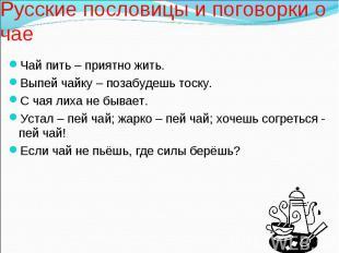 Русские пословицы и поговорки о чае Чай пить – приятно жить. Выпей чайку – позаб