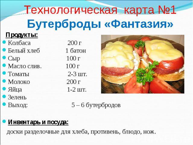 Технологическая карта №1 Бутерброды «Фантазия» Продукты: Колбаса 200 г Белый хлеб 1 батон Сыр 100 г Масло слив. 100 г Томаты 2-3 шт. Молоко 200 г Яйца 1-2 шт. Зелень Выход: 5 – 6 бутербродов Инвентарь и посуда: доски разделочные для хлеба, противень…
