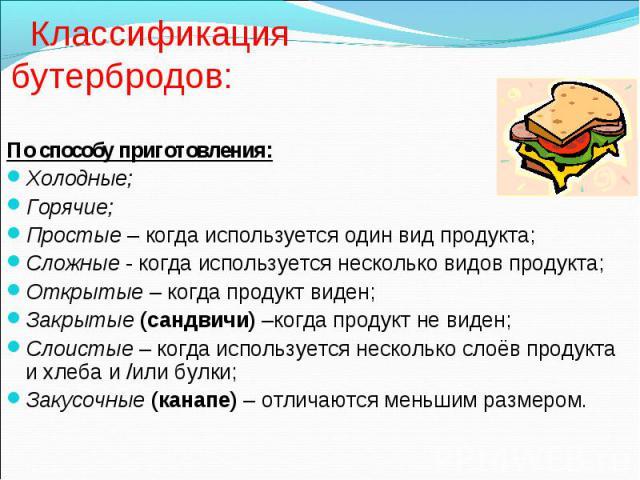 Классификация бутербродов: По способу приготовления: Холодные; Горячие; Простые – когда используется один вид продукта; Сложные - когда используется несколько видов продукта; Открытые – когда продукт виден; Закрытые (сандвичи) –когда продукт не виде…