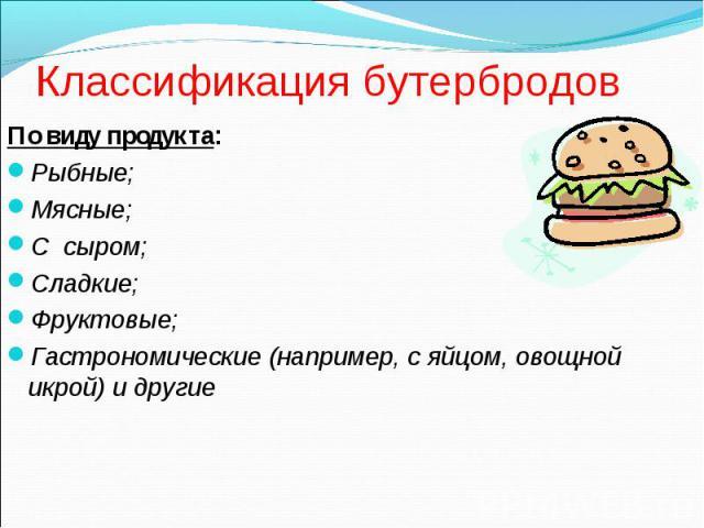 Классификация бутербродов По виду продукта: Рыбные; Мясные; С сыром; Сладкие; Фруктовые; Гастрономические (например, с яйцом, овощной икрой) и другие