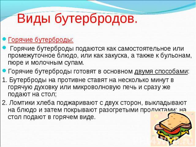 Виды бутербродов. Горячие бутерброды: Горячие бутерброды подаются как самостоятельное или промежуточное блюдо, или как закуска, а также к бульонам, пюре и молочным супам. Горячие бутерброды готовят в основном двумя способами: 1. Бутерброды на против…