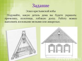 Задание Эскиз крестьянской избы Подумайте, какую деталь дома вы будете украшать: