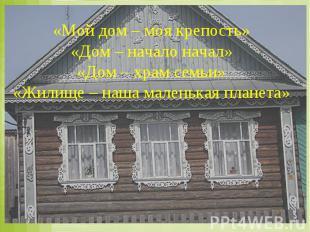 «Мой дом – моя крепость» «Дом – начало начал» «Дом – храм семьи» «Жилище – наша
