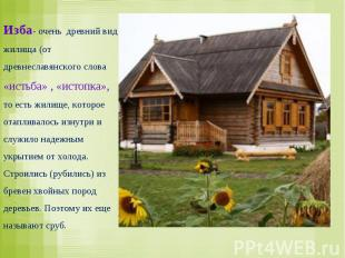 Изба- очень древний вид жилища (от древнеславянского слова «истьба» , «истопка»,
