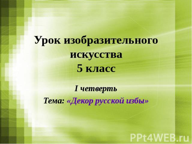 Урок изобразительного искусства 5 класс I четверть Тема: «Декор русской избы»