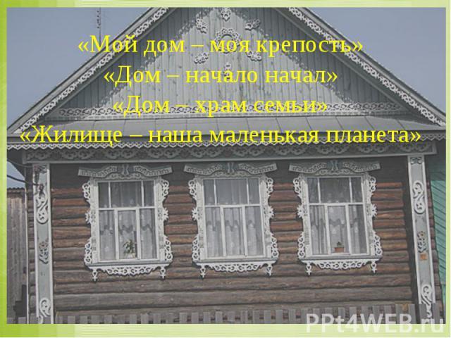 «Мой дом – моя крепость» «Дом – начало начал» «Дом – храм семьи» «Жилище – наша маленькая планета»