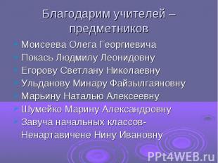 Благодарим учителей – предметников Моисеева Олега Георгиевича Покась Людмилу Лео