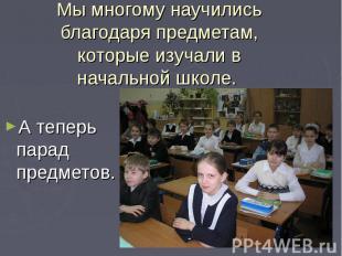 Мы многому научились благодаря предметам, которые изучали в начальной школе. А т
