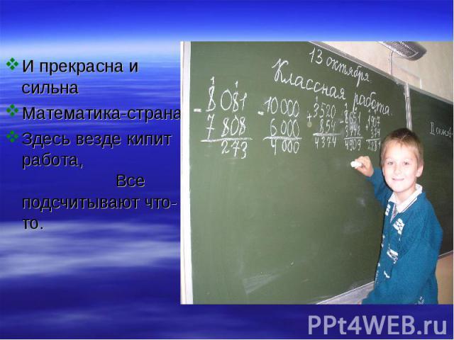 И прекрасна и сильна Математика-страна, Здесь везде кипит работа, Все подсчитывают что-то.