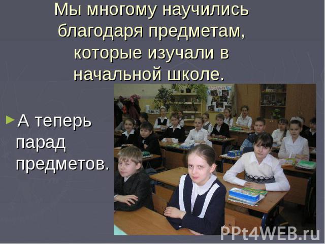 Мы многому научились благодаря предметам, которые изучали в начальной школе. А теперь парад предметов.