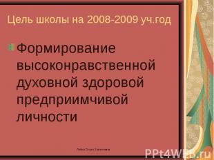 Цель школы на 2008-2009 уч.год Формирование высоконравственной духовной здоровой