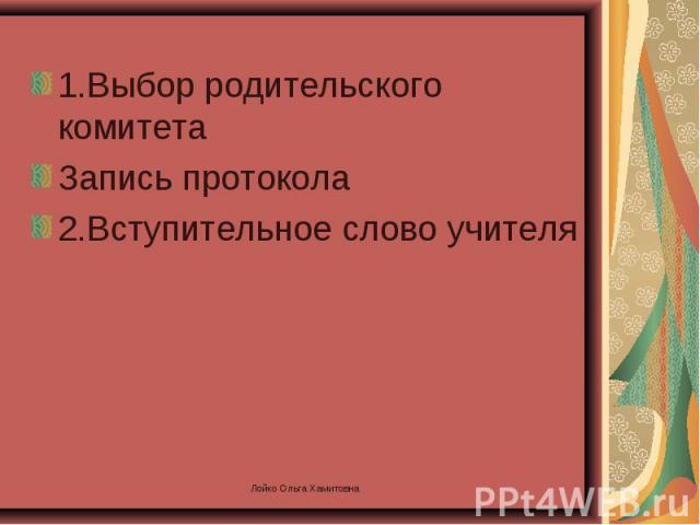 1.Выбор родительского комитета Запись протокола 2.Вступительное слово учителя Лойко Ольга Хамитовна