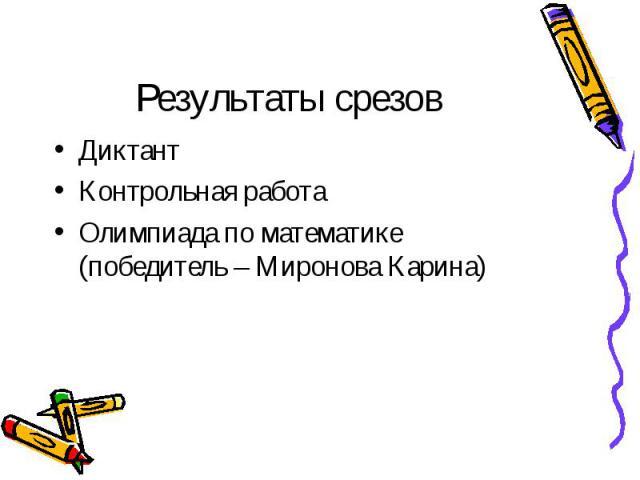 Результаты срезов Диктант Контрольная работа Олимпиада по математике (победитель – Миронова Карина)