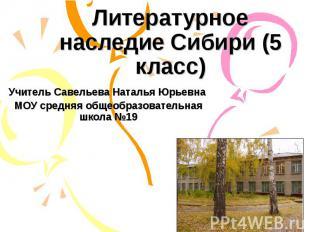 Литературное наследие Сибири (5 класс) Учитель Савельева Наталья Юрьевна МОУ сре