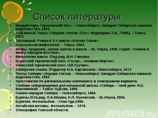 Список литературы: Маадай-Кара. Героический эпос. – Новосибирск: Западно-Сибирск