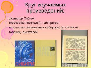 Круг изучаемых произведений: фольклор Сибири; творчество писателей – сибиряков;