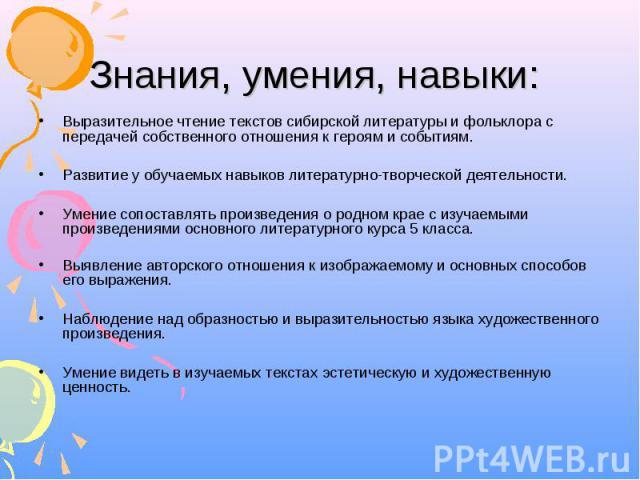 Знания, умения, навыки: Выразительное чтение текстов сибирской литературы и фольклора с передачей собственного отношения к героям и событиям. Развитие у обучаемых навыков литературно-творческой деятельности. Умение сопоставлять произведения о родном…