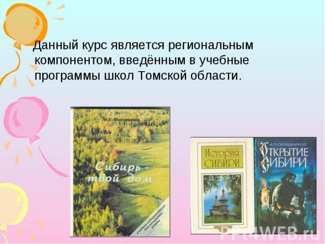 Данный курс является региональным компонентом, введённым в учебные программы школ Томской области.