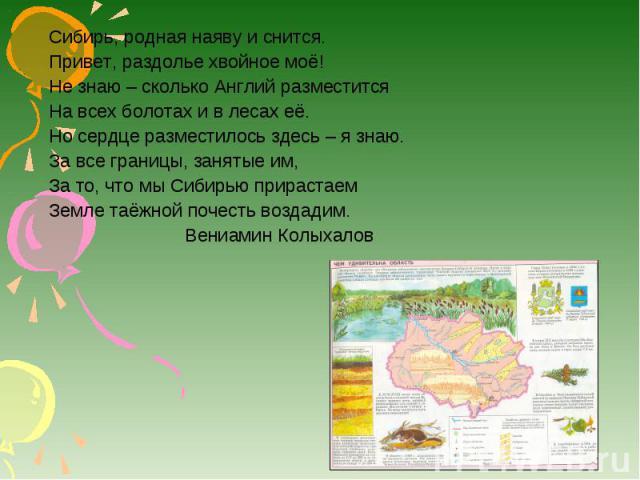 Сибирь, родная наяву и снится. Привет, раздолье хвойное моё! Не знаю – сколько Англий разместится На всех болотах и в лесах её. Но сердце разместилось здесь – я знаю. За все границы, занятые им, За то, что мы Сибирью прирастаем Земле таёжной почесть…