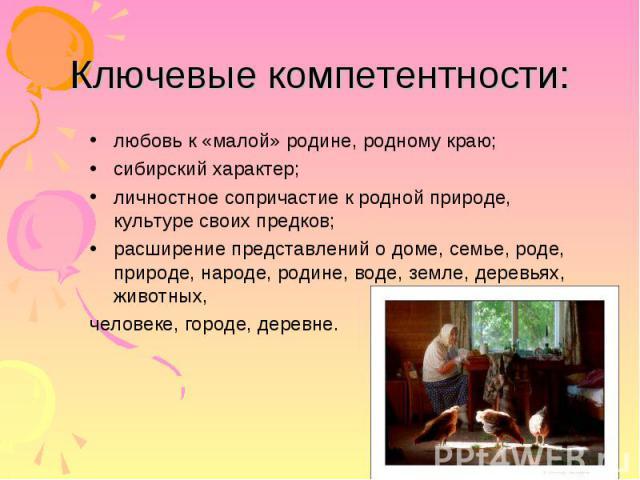 Ключевые компетентности: любовь к «малой» родине, родному краю; сибирский характер; личностное сопричастие к родной природе, культуре своих предков; расширение представлений о доме, семье, роде, природе, народе, родине, воде, земле, деревьях, животн…