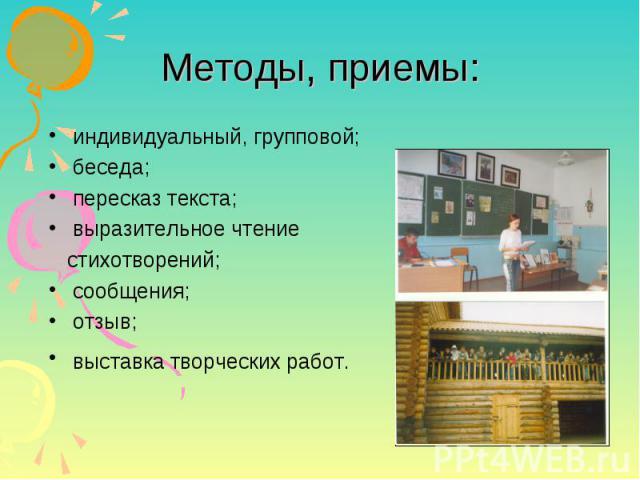 Методы, приемы: индивидуальный, групповой; беседа; пересказ текста; выразительное чтение стихотворений; сообщения; отзыв; выставка творческих работ.