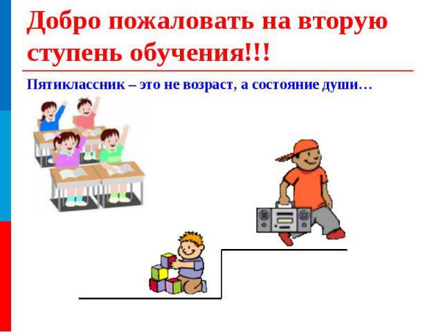 Пятиклассник – это не возраст, а состояние души… Добро пожаловать на вторую ступень обучения!!!