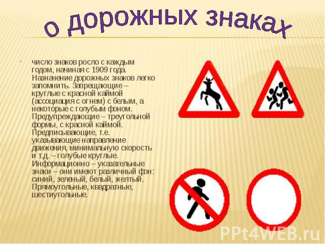 число знаков росло с каждым годом, начиная с 1909 года. Назначение дорожных знаков легко запомнить. Запрещающие – круглые с красной каймой (ассоциация с огнем) с белым, а некоторые с голубым фоном. Предупреждающие – треугольной формы, с красной кайм…