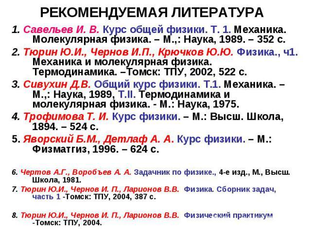 РЕКОМЕНДУЕМАЯ ЛИТЕРАТУРА 1. Савельев И. В. Курс общей физики. Т. 1. Механика. Молекулярная физика. – М.,: Наука, 1989. – 352 с. 2. Тюрин Ю.И., Чернов И.П., Крючков Ю.Ю. Физика., ч1. Механика и молекулярная физика. Термодинамика. –Томск: ТПУ, 2002, 5…