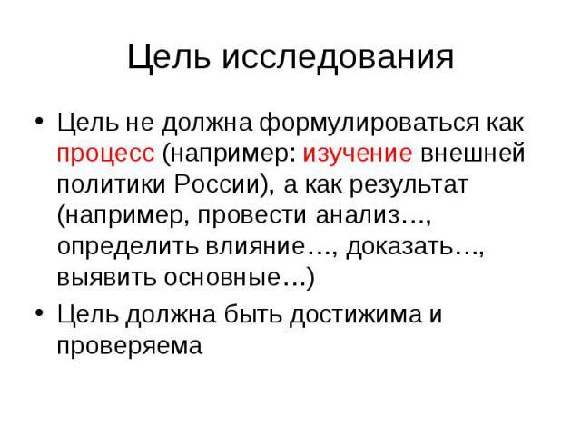 Цель исследования Цель не должна формулироваться как процесс (например: изучение внешней политики России), а как результат (например, провести анализ…, определить влияние…, доказать…, выявить основные…) Цель должна быть достижима и проверяема