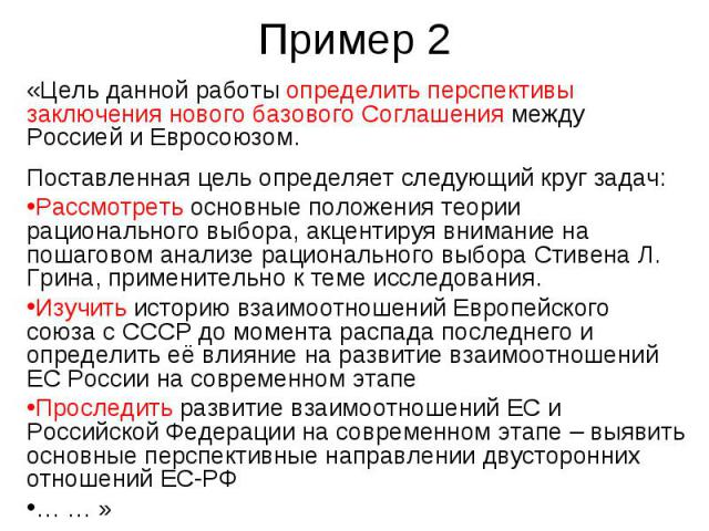 Пример 2 «Цель данной работы определить перспективы заключения нового базового Соглашения между Россией и Евросоюзом. Поставленная цель определяет следующий круг задач: Рассмотреть основные положения теории рационального выбора, акцентируя внимание …