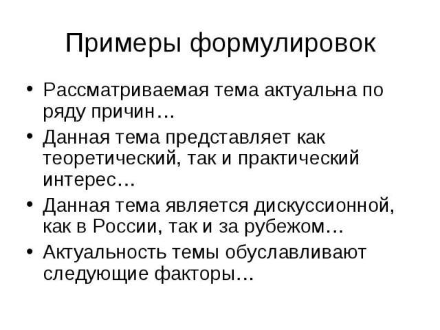 Примеры формулировок Рассматриваемая тема актуальна по ряду причин… Данная тема представляет как теоретический, так и практический интерес… Данная тема является дискуссионной, как в России, так и за рубежом… Актуальность темы обуславливают следующие…