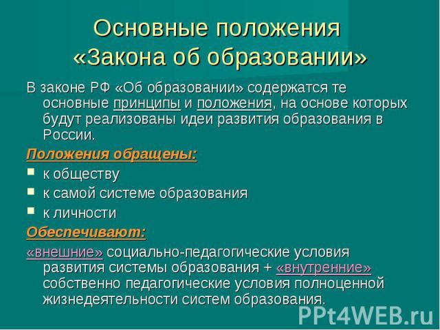 Основные положения «Закона об образовании» В законе РФ «Об образовании» содержатся те основные принципы и положения, на основе которых будут реализованы идеи развития образования в России. Положения обращены: к обществу к самой системе образования к…