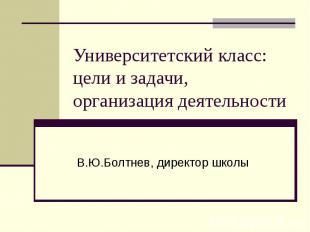 Университетский класс: цели и задачи, организация деятельности В.Ю.Болтнев, дире