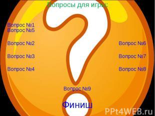 Вопросы для игры: Вопрос №1Вопрос №2 Вопрос №3 Вопрос №4 Вопрос №5 Вопрос №6 Воп