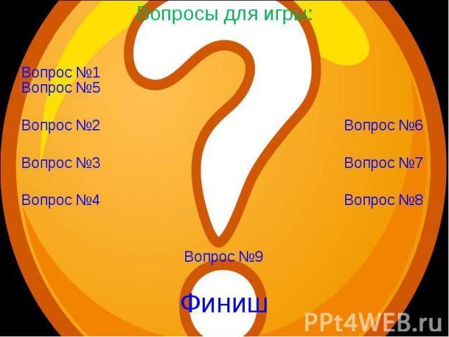 Вопросы для игры: Вопрос №1Вопрос №2 Вопрос №3 Вопрос №4 Вопрос №5 Вопрос №6 Вопрос №7 Вопрос №8 Вопрос №9 Финиш