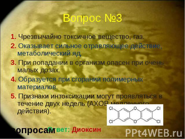 Вопрос №3 1. Чрезвычайно токсичное вещество, газ. 2. Оказывает сильное отравляющее действие, метаболический яд. 3. При попадании в организм опасен при очень малых дозах. 4. Образуется при сгорании полимерных материалов. 5. Признаки интоксикации могу…