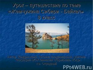 Урок – путешествие по теме «Жемчужина Сибири - Байкал» 8 класс Автор: Кондрашкин