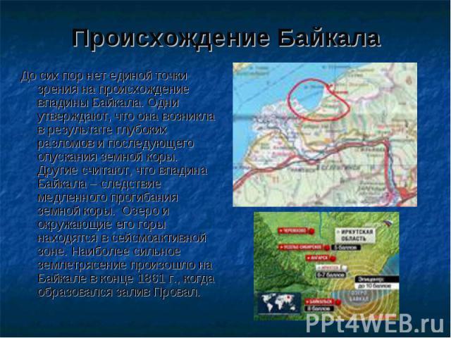 Происхождение Байкала До сих пор нет единой точки зрения на происхождение впадины Байкала. Одни утверждают, что она возникла в результате глубоких разломов и последующего опускания земной коры. Другие считают, что впадина Байкала – следствие медленн…