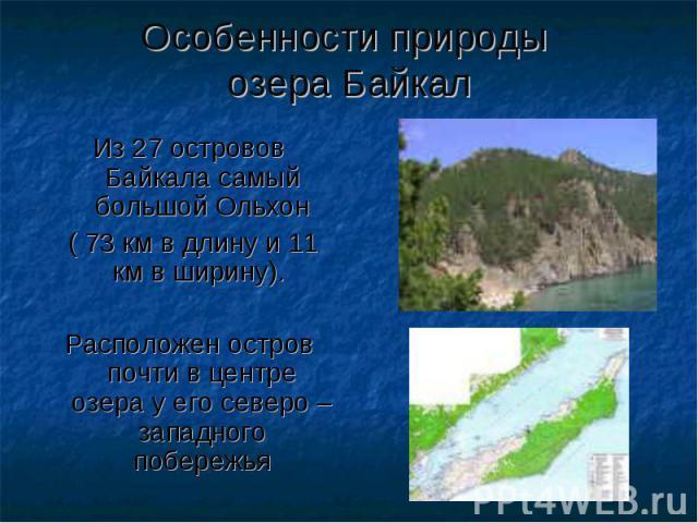 Особенности природы озера Байкал Из 27 островов Байкала самый большой Ольхон ( 73 км в длину и 11 км в ширину). Расположен остров почти в центре озера у его северо – западного побережья