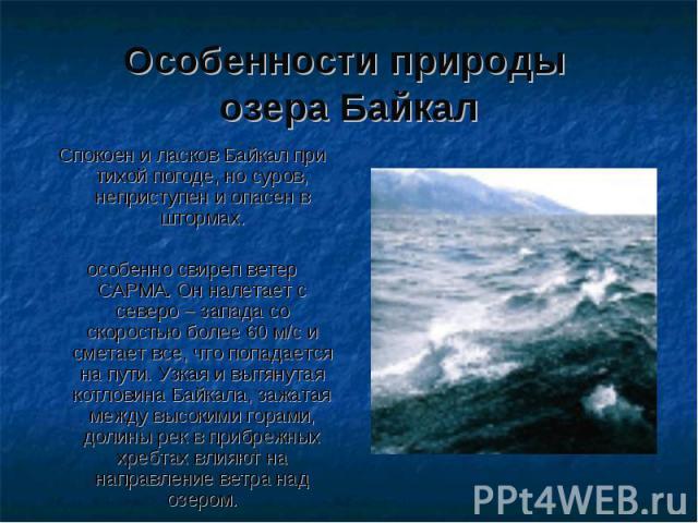 Особенности природы озера Байкал Спокоен и ласков Байкал при тихой погоде, но суров, неприступен и опасен в штормах. особенно свиреп ветер САРМА. Он налетает с северо – запада со скоростью более 60 м/с и сметает все, что попадается на пути. Узкая и …